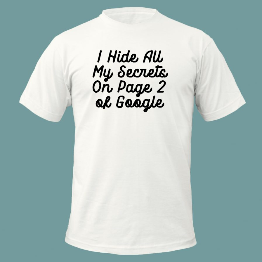 I Hide All My Secrets On Page Two of Google White T-Shirt